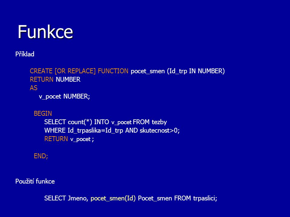 Funkce Příklad. CREATE [OR REPLACE] FUNCTION pocet_smen (Id_trp IN NUMBER) RETURN NUMBER. AS. v_pocet NUMBER;